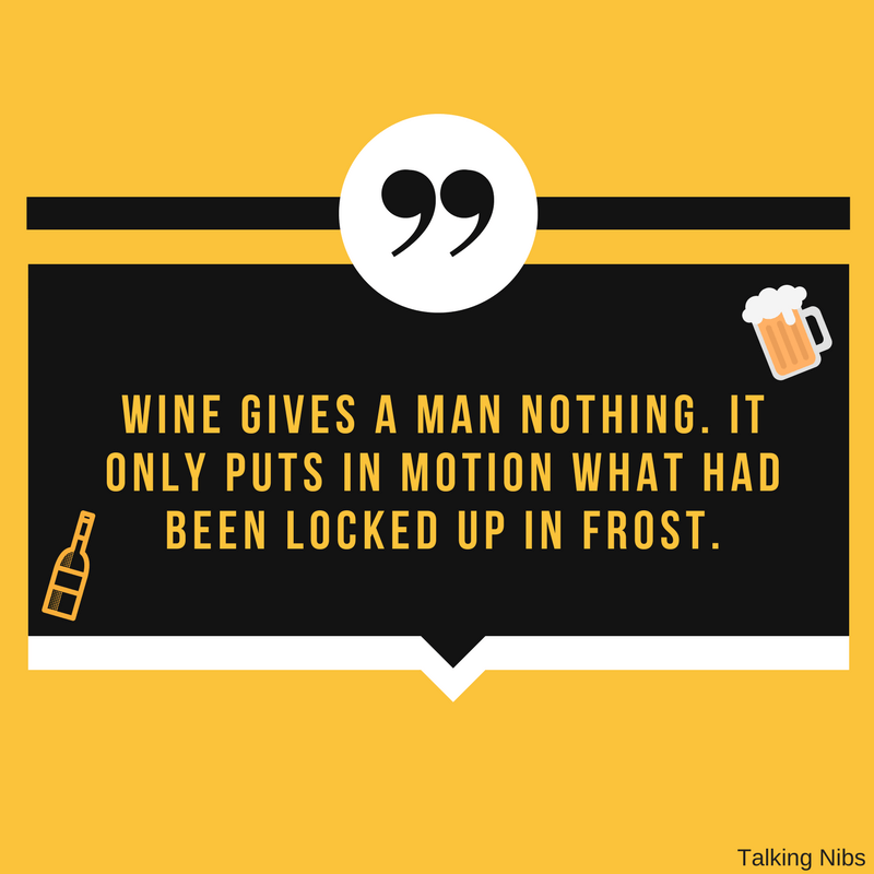 Wine gives a man nothing.. It only puts in motion what had been locked up in frost.