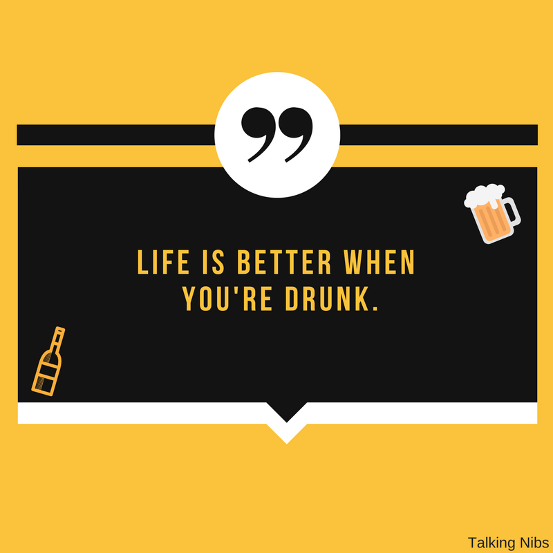 Life is better when you're drunk.