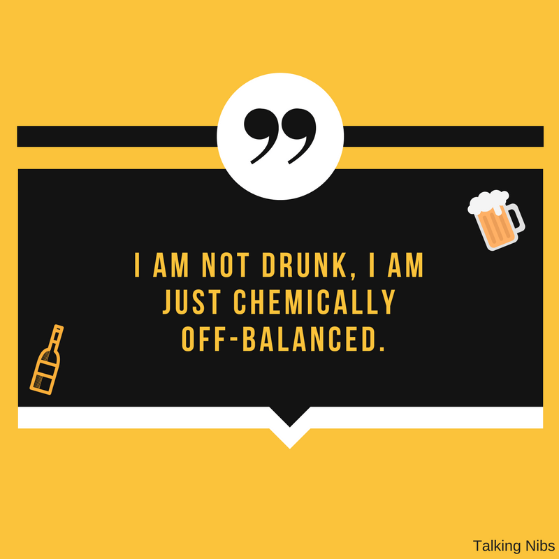 I am not drunk, I am just chemically off-balanced.