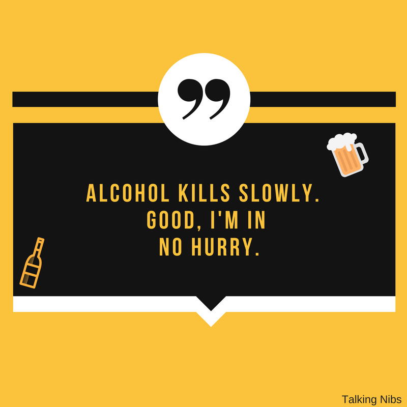 Alcohol kills slowly. Good, I'm in no hurry.