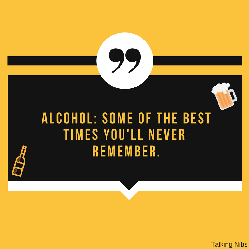 Alcohol: Some of the best times you'll never remember.