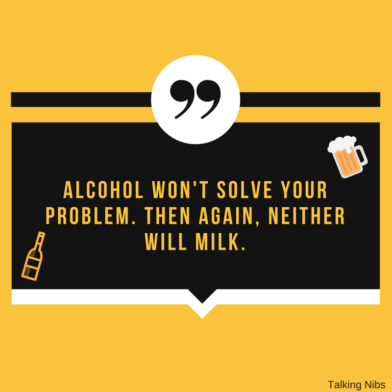 Alcohol won't solve your problem. Then again, neither will milk.