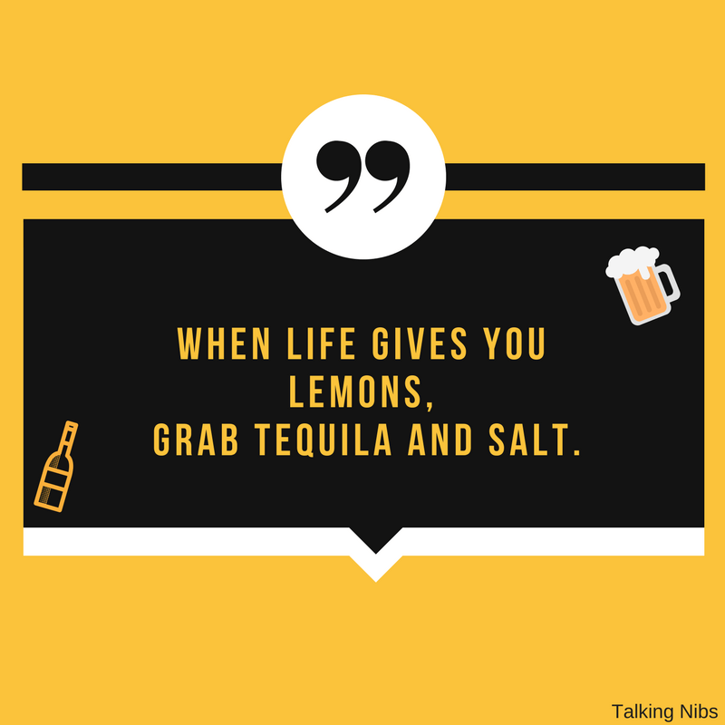 When life gives you lemons, grab tequila and salt.